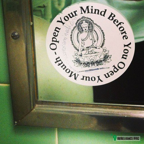 Open your mind before you open your mouth –