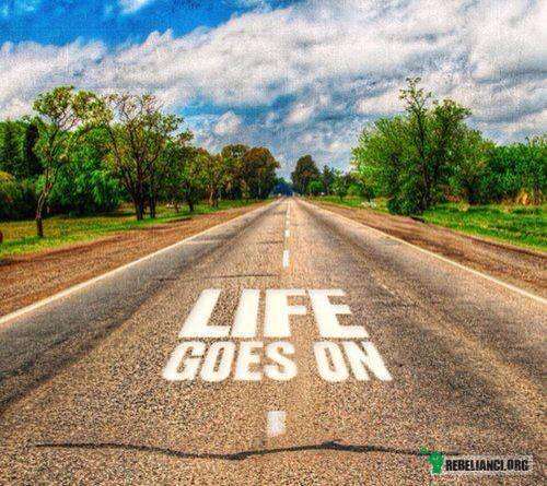 Life goes on –