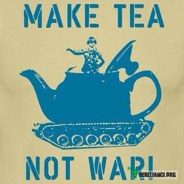 Make tea not war –