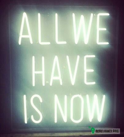 All we have is now –